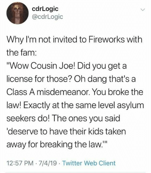 """Fireworks: cdrLogic  @cdrLogic  Why I'm not invited to Fireworks with  the fam:  """"Wow Cousin Joe! Did you get  license for those? Oh dang that's a  Class A misdemeanor. You broke the  law! Exactly at the same level asylum  seekers do! The ones you said  'deserve to have their kids taken  away for breaking the law.""""  12:57 PM 7/4/19 Twitter Web Client"""