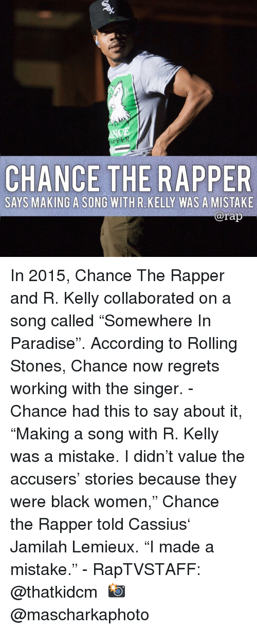 "Chance the Rapper, Memes, and Paradise: CE  CHANCE THE RAPPE  SAYS MAKING A SONG WITHR KELLY WAS A MISTAKE  @rap In 2015, Chance The Rapper and R. Kelly collaborated on a song called ""Somewhere In Paradise"". According to Rolling Stones, Chance now regrets working with the singer.⁣ -⁣ Chance had this to say about it, ""Making a song with R. Kelly was a mistake. I didn't value the accusers' stories because they were black women,"" Chance the Rapper told Cassius' Jamilah Lemieux. ""I made a mistake.""⁣ -⁣ RapTVSTAFF: @thatkidcm⁣ 📸 @mascharkaphoto⁣"