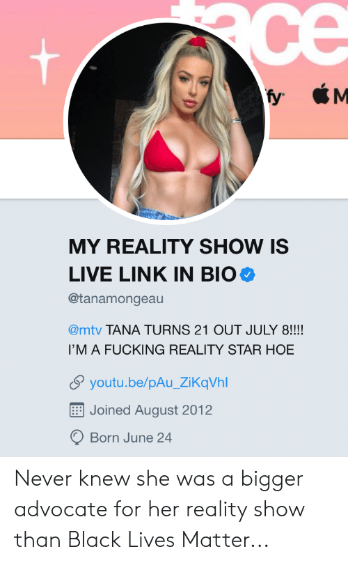 Black Lives Matter, Fucking, and Hoe: ce  M  fy  MY REALITY SHOW IS  LIVE LINK IN BIO  @tanamongeau  @mtv TANA TURNS 21 OUT JULY 8!!!!  I'M A FUCKING REALITY STAR HOE  youtu.be/pAu_ZiKqVhl  Joined August 2012  Born June 24 Never knew she was a bigger advocate for her reality show than Black Lives Matter...