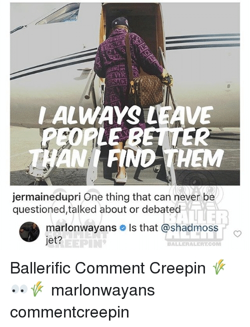 Sace: CE VER  SACE  ALWAYS LEAVE  PEOPLE  THAN FIND THEM  jermainedupri One thing that can never be  questioned,talked about or debated  marlonwayans # ls that @shadmoss  jet?  REEPIN  BALLERALERT.COM Ballerific Comment Creepin 🌾👀🌾 marlonwayans commentcreepin