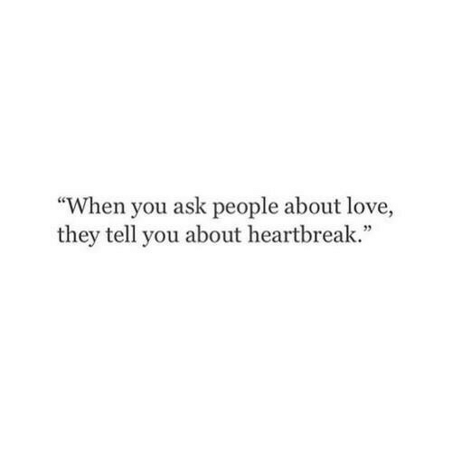 """Love, Ask, and They: ce  """"When you ask people about love,  they tell you about heartbreak."""""""