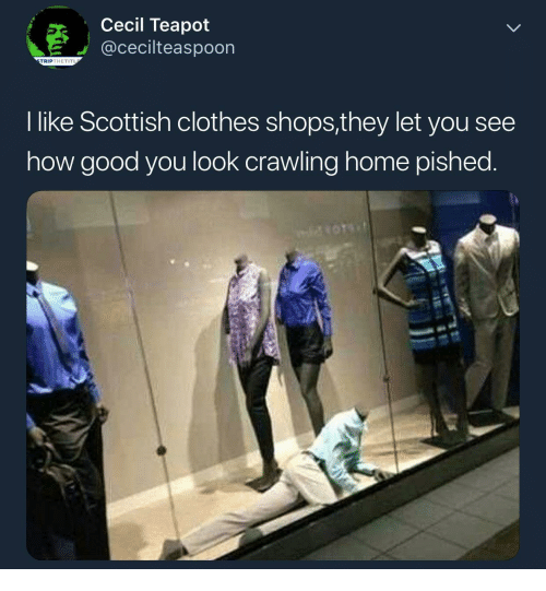 Scottish: Cecil Teapot  @cecilteaspoon  TRIPTHETIT  I like Scottish clothes shops,they let you see  how good you look crawling home pished