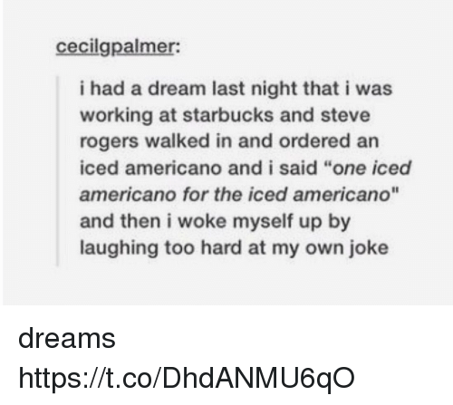 """americano: cecilgpalmer:  i had a dream last night that i was  working at starbucks and steve  rogers walked in and ordered an  iced americano and i said """"one iced  americano for the iced americano""""  and then i woke myself up by  laughing too hard at my own joke dreams https://t.co/DhdANMU6qO"""