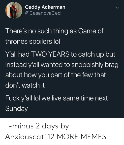 minus: Ceddy Ackerman  @CasanovaCed  There's no such thing as Game of  thrones spoilers lol  Y'all had TWO YEARS to catch up but  instead y'all wanted to snobbishly brag  about how you part of the few that  don't watch it  Fuck y'all lol we live same time next  Sunday T-minus 2 days by Anxiouscat112 MORE MEMES