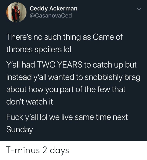 minus: Ceddy Ackerman  @CasanovaCed  There's no such thing as Game of  thrones spoilers lol  Y'all had TWO YEARS to catch up but  instead y'all wanted to snobbishly brag  about how you part of the few that  don't watch it  Fuck y'all lol we live same time next  Sunday T-minus 2 days