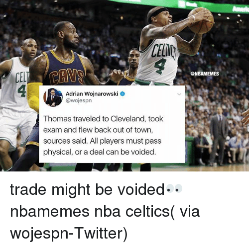 Passe: CELD  @NBAMEMES  Adrian Wojnarowski  @wojesprn  Thomas traveled to Cleveland, took  exam and flew back out of town,  sources said. All players must pass  physical, or a deal can be voided trade might be voided👀 nbamemes nba celtics( via wojespn-Twitter)