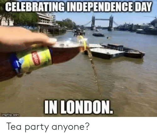 Independence Day: CELEBRATING  INDEPENDENCE DAY  IN LONDON  imgflip.cO Tea party anyone?