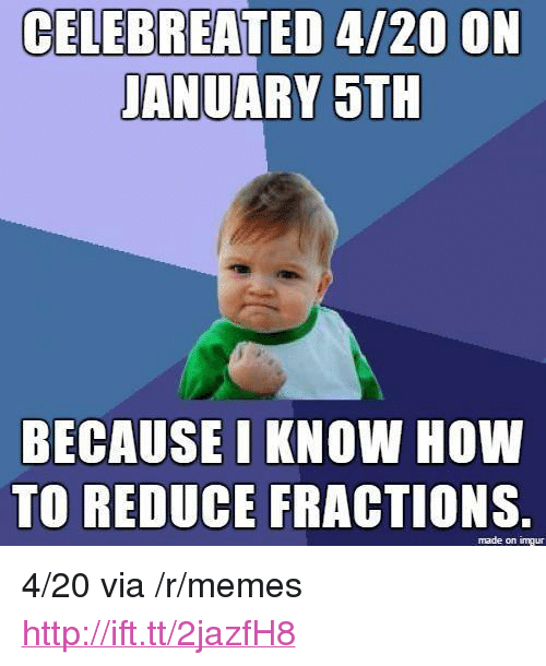 "Memes, How To, and Http: CELEBREATED 4/20 ON  JANUARY 5TH  BECAUSE LKNOW HOW  TO REDUCE FRACTIONS  made on imgur <p>4/20 via /r/memes <a href=""http://ift.tt/2jazfH8"">http://ift.tt/2jazfH8</a></p>"