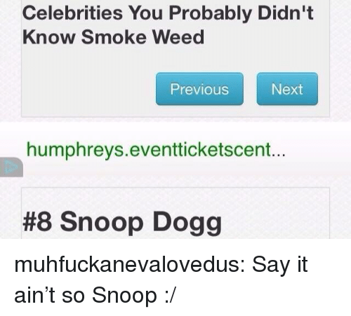 snoop dogg: Celebrities You Probably Didn't  Know Smoke Weed  Previous  Next  humphreys.eventticketscent...  #8 Snoop Dogg muhfuckanevalovedus: Say it ain't so Snoop :/