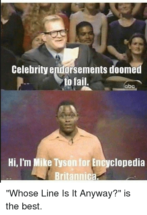 """whose line is it anyway: Celebrity endorsements doomed  to fail.  Hi, I'm Mike Tysonfor Encyclopedia  Britannica. """"Whose Line Is It Anyway?"""" is the best."""