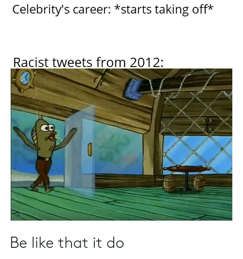 Be Like, Racist, and Like: Celebrity's career: *starts taking off*  Racist tweets from 2012:  CD Be like that it do
