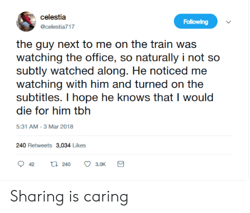 naturally: celestia  Following  @celestia717  the guy next to me on the train was  watching the office, so naturally i not so  subtly watched along. He noticed me  watching with him and turned on the  subtitles. I hope he knows that I would  die for him tbh  5:31 AM -3 Mar 2018  240 Retweets 3,034 Likes  ti 240  42  3.0K Sharing is caring