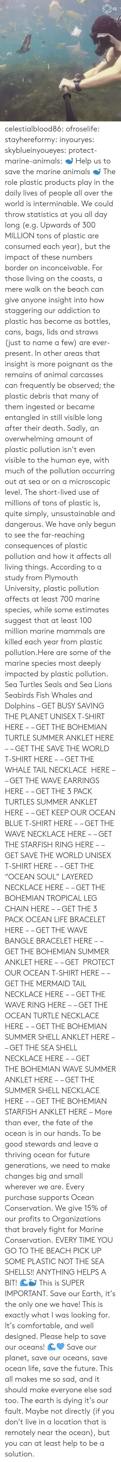 "debris: celestialblood86:  ofroselife: stayhereformy:  inyouryes:  skyblueinyoueyes:  protect-marine-animals:  🐋 Help us to save the marine animals 🐋 The role plastic products play in the daily lives of people all over the world is interminable. We could throw statistics at you all day long (e.g. Upwards of 300 MILLION tons of plastic are consumed each year), but the impact of these numbers border on inconceivable. For those living on the coasts, a mere walk on the beach can give anyone insight into how staggering our addiction to plastic has become as bottles, cans, bags, lids and straws (just to name a few) are ever-present. In other areas that insight is more poignant as the remains of animal carcasses can frequently be observed; the plastic debris that many of them ingested or became entangled in still visible long after their death. Sadly, an overwhelming amount of plastic pollution isn't even visible to the human eye, with much of the pollution occurring out at sea or on a microscopic level. The short-lived use of millions of tons of plastic is, quite simply, unsustainable and dangerous. We have only begun to see the far-reaching consequences of plastic pollution and how it affects all living things. According to a study from Plymouth University, plastic pollution affects at least 700 marine species, while some estimates suggest that at least 100 million marine mammals are killed each year from plastic pollution.Here are some of the marine species most deeply impacted by plastic pollution. Sea Turtles Seals and Sea Lions Seabirds Fish Whales and Dolphins – GET BUSY SAVING THE PLANET UNISEX T-SHIRT HERE – – GET THE BOHEMIAN TURTLE SUMMER ANKLET HERE – – GET THE SAVE THE WORLD T-SHIRT HERE – – GET THE WHALE TAIL NECKLACE  HERE – – GET THE WAVE EARRINGS HERE – – GET THE 3 PACK TURTLES SUMMER ANKLET HERE – – GET KEEP OUR OCEAN BLUE T-SHIRT HERE – – GET THE WAVE NECKLACE HERE – – GET THE STARFISH RING HERE – – GET SAVE THE WORLD UNISEX T-SHIRT HERE – – GET THE ""OCEAN SOUL"" LAYERED NECKLACE HERE – – GET THE BOHEMIAN TROPICAL LEG CHAIN HERE – – GET THE 3 PACK OCEAN LIFE BRACELET HERE – – GET THE WAVE BANGLE BRACELET HERE – – GET THE BOHEMIAN SUMMER ANKLET HERE – – GET  PROTECT OUR OCEAN T-SHIRT HERE – – GET THE MERMAID TAIL NECKLACE HERE – – GET THE WAVE RING HERE – – GET THE OCEAN TURTLE NECKLACE HERE – – GET THE BOHEMIAN SUMMER SHELL ANKLET HERE – – GET THE SEA SHELL NECKLACE HERE – – GET THE BOHEMIAN WAVE SUMMER ANKLET HERE – – GET THE SUMMER SHELL NECKLACE HERE – – GET THE BOHEMIAN STARFISH ANKLET HERE – More than ever, the fate of the ocean is in our hands. To be good stewards and leave a thriving ocean for future generations, we need to make changes big and small wherever we are. Every purchase supports Ocean Conservation. We give 15% of our profits to Organizations that bravely fight for Marine Conservation.  EVERY TIME YOU GO TO THE BEACH PICK UP SOME PLASTIC NOT THE SEA SHELLS!! ANYTHING HELPS A BIT! 🌊🐳  This is SUPER IMPORTANT.  Save our Earth, it's the only one we have!  This is exactly what I was looking for. It's comfortable, and well designed. Please help to save our oceans! 🌊💙  Save our planet, save our oceans, save ocean life, save the future. This all makes me so sad, and it should make everyone else sad too. The earth is dying it's our fault. Maybe not directly (if you don't live in a location that is remotely near the ocean), but you can at least help to be a solution."