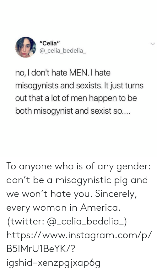 "gender: ""Celia""  @_celia_bedelia  no, I don't hate MEN. I hate  misogynists and sexists. It just turn  out that a lot of men happen to be  both misogynist and sexist so.... To anyone who is of any gender: don't be a misogynistic pig and we won't hate you. Sincerely, every woman in America. (twitter: @_celia_bedelia_)  https://www.instagram.com/p/B5lMrU1BeYK/?igshid=xenzpgjxap6g"
