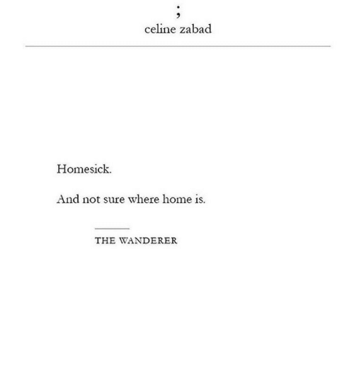 Homesick: celine zabad  Homesick  And not sure where home is.  THE WANDERER