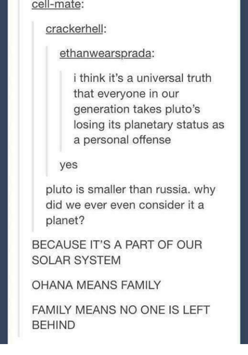 Family, Funny, and Tumblr: cell-mate:  crackerhell:  ethanwearsprada:  i think it's a universal truth  that everyone in our  generation takes pluto's  losing its planetary status as  a personal offense  yes  pluto is smaller than russia. why  planet?  did we ever even consider it a  BECAUSE IT'S A PART OF OUR  SOLAR SYSTEM  OHANA MEANS FAMILY  FAMILY MEANS NO ONE IS LEFT  BEHIND