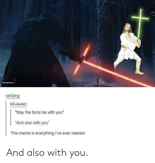 "And Also: celloing:  kill-la-kel:  ""May the force be with you""  ""And also with you""  This meme is everything I've ever needed And also with you."