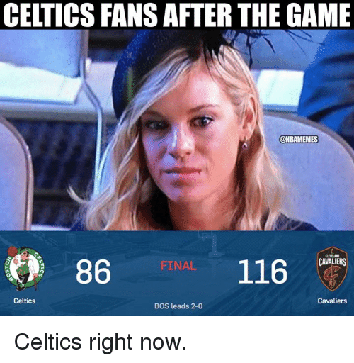 Cavaliers: CELTICS FANS AFTER THE GAME  ONBAMEMES  86  116  FINAL  CAVALIERS  Celtics  Cavaliers  BOS leads 2-0 Celtics right now.