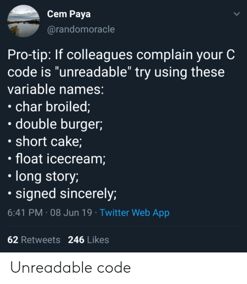 "Icecream: Cem Paya  @randomoracle  Pro-tip: If colleagues complain your C  code is ""unreadable"" try using these  variable names:  char broiled;  double burger  short cake;  float icecream;  long story;  signed sincerely;  6:41 PM 08 Jun 19 Twitter Web App  62 Retweets  246 Likes Unreadable code"