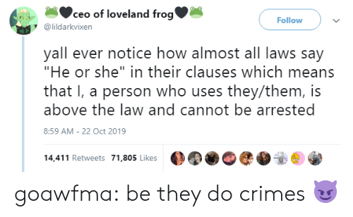 """Crimes: ceo of loveland frog'  Follow  @lildarkvixen  yall ever notice how almost all laws say  """"He or she"""" in their clauses which means  that I, a person who uses they/them, is  above the law and cannot be arrested  8:59 AM - 22 Oct 2019  14,411 Retweets 71,805 Likes goawfma: be they do crimes😈"""