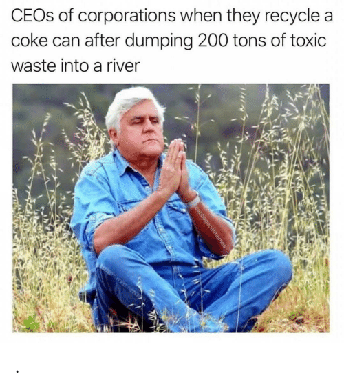 river: CEOS of corporations when they recycle a  coke can after dumping 200 tons of toxic  waste into a river  cabbagecatmemes .