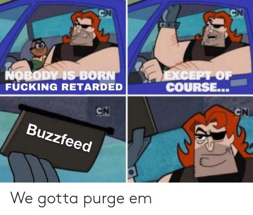 Fucking, Retarded, and Buzzfeed: CEPT OF  COURSE..  OBODV IS BORN  FUCKING RETARDED  İ-  Buzzfeed We gotta purge em