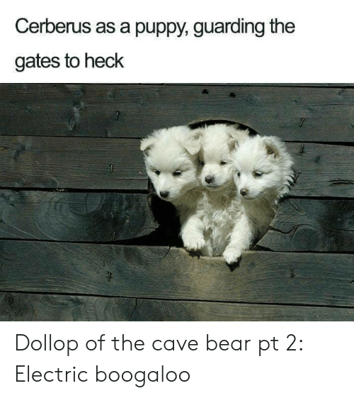 the gates: Cerberus as a puppy, guarding the  gates to heck Dollop of the cave bear pt 2: Electric boogaloo