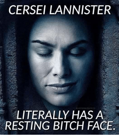 Cersei Lannister: CERSEI LANNISTER  LITERALLY HAS A  RESTING BITCH FACE
