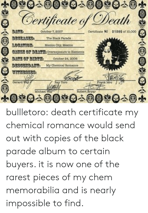 memorabilia: Certijicale Death  detober 2007  Ceruneato  01085 od 10000  3300A83D  The Black Parade  Mexioo Cty, Vextco  CATSE OP DEAT:Overexpoaure to Rlementa  DATE OP BT October 24, 2000  DL30xiDAu My Chemical Bomance  Gerard W  nk Iero 4  Toro  nebert Eysr bullletoro: death certificate my chemical romance would send out with copies of the black parade album to certain buyers. it is now one of the rarest pieces of my chem memorabilia and is nearly impossible to find.
