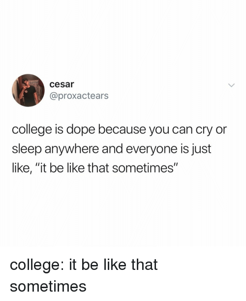 """Be Like, College, and Dope: cesar  10  @proxactears  college is dope because you can cry or  sleep anywhere and everyone isjust  like, """"it be like that sometimes'"""" college: it be like that sometimes"""