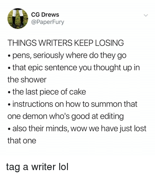 Piece Of Cake: CG DreWS  @PaperFury  THINGS WRITERS KEEP LOSING  .pens, seriously where do they go  that epic sentence you thought up in  the shower  the last piece of cake  instructions on how to summon that  one demon who's good at editing  .also their minds, wow we have just lost  that one tag a writer lol