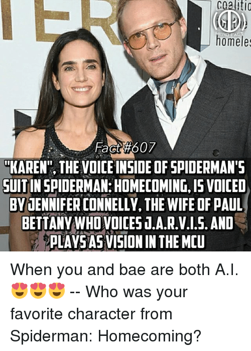"Favorite Character: cgaliti  ERO FAC  homeles  Fact #607  ""KAREN"", THE VOICE INSIDE OF SPIDERMAN'S  UITIN SPIDERMAN:HOMECOMING,I15 VOICED  BVJENNIFER CONNELLY, THE WIFE OF PAUL  BETTANY WHO VOICES T.A.R.V.1.5. AND  PLAYSAS VISION IN THE MEU When you and bae are both A.I.😍😍😍 -- Who was your favorite character from Spiderman: Homecoming?"