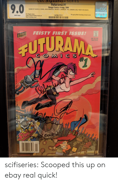 eBay: CGC Signatue SERIES  Futurama #1  Bongo Comics Group, 2000  SIGNED BY DAVID X. COHEN, JOHN DIMAGGIO, MAURICE LAMARCHE, PHIL LAMARR&BILLY WEST ON 5/26/16  CGG  Eric Rogers story  James Lloyd & Nathan Kane art  Matt Groening cover  WHITE Pages  1409637011  Pin-up by Matt Groening on back cover  FEISTY FIRST ISSUE!  CODB  02  US $2.50  CAN $3.50  GRO  CUTURA  TM  COMC S  $2.50US $3. 50CAN  2  0  486 02859 8 scifiseries:  Scooped this up on ebay real quick!