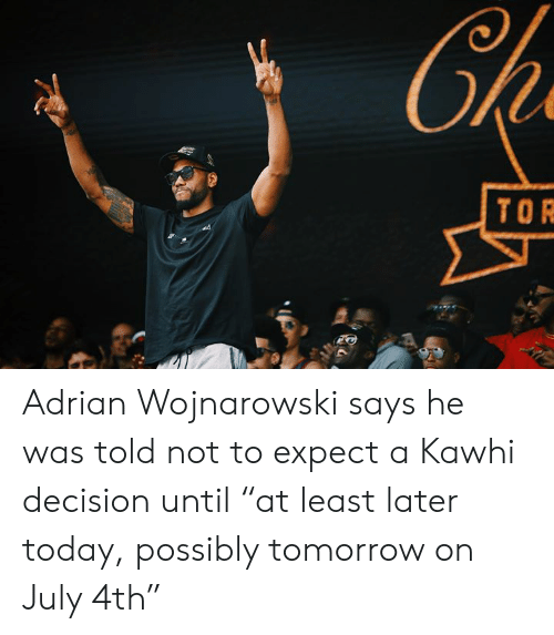 "Today, Tomorrow, and Tor: Ch  TOR Adrian Wojnarowski says he was told not to expect a Kawhi decision until ""at least later today, possibly tomorrow on July 4th"""