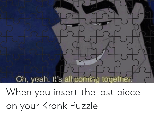 puzzle: Ch, yeah. It's all coming together When you insert the last piece on your Kronk Puzzle