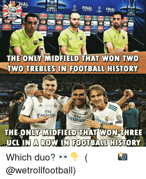 ucl: CHA  2015  BERLIN 2015  ERLIN 2011  WETROLLUn  FOOTBALL  1.71  UİLU  FINAL *  ESPECT  FINA  THE ONLY MIDFIELD THAT WON TWO  TWO TREBLES IN FOOTBALL HISTORY  72  EAGUE  Fly  mirare  FI  THE. ONLY MIDFIELD THAT WON THREE  UCL IN W IN FOOTBALL HISTORY  A RO Which duo? 👀👇 ⠀⠀⠀⠀⠀⠀⠀⠀⠀⠀⠀ (📸 @wetrollfootball)