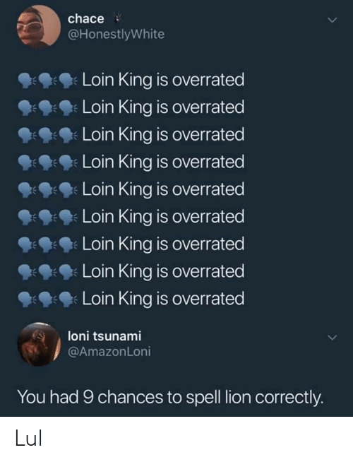 Lion, Tsunami, and Overrated: chace  @HonestlyWhite  Loin King is overrated  9: Loin King is overrated  Loin King is overrated  Loin King is overrated  Loin King is overrated  9:9: Loin King is overrated  Loin King is overrated  Loin King is overrated  Loin King is overrated  loni tsunami  You had 9 chances to spell lion correctly. Lul