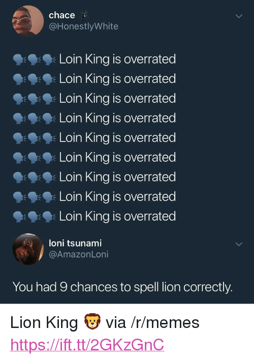 "Memes, Lion, and Lion King: chace  @HonestlyWhite  Loin King is overrated  Loin King is overrated  Loin King is overrated  Loin King is overrated  Loin King is overrated  Loin King is overrated  Loin King is overrated  Loin King is overrated  Loin King is overrated  朱  loni tsunami  @AmazonLoni  You had 9 chances to spell lion correctly. <p>Lion King 🦁 via /r/memes <a href=""https://ift.tt/2GKzGnC"">https://ift.tt/2GKzGnC</a></p>"