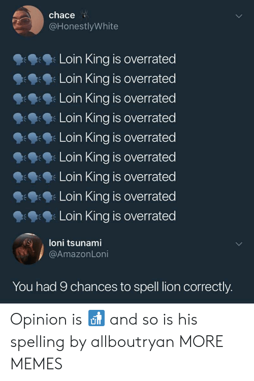 Tsunami: chace  @HonestlyWhite  Loin King is overrated  Loin King is overrated  Loin King is overrated  Loin King is overrated  Loin King is overrated  Loin King is overrated  Loin King is overrated  Loin King is overrated  Loin King is overrated  朱  loni tsunami  @AmazonLoni  You had 9 chances to spell lion correctly. Opinion is 🚮 and so is his spelling by allboutryan MORE MEMES
