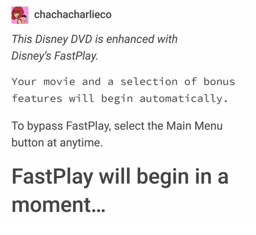 Selection: chachacharliec  This Disney DVD is enhanced with  Disney's FastPlay  Your movie and a selection of bonus  features will begin automatically  To bypass FastPlay, select the Main Menu  button at anytime.  FastPlay will begin in a  moment.