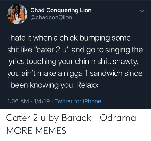 """Shawty: Chad Conquering Lion  @chadconQlion  I hate it when a chick bumping some  shit like """"cater 2 u"""" and go to singing the  yrics touching your chin n shit. shawty,  you ain't make a nigga 1 sandwich since  l been knowing vou. Relaxx  1:06 AM-1/4/19 Twitter for iPhone Cater 2 u by Barack__Odrama MORE MEMES"""