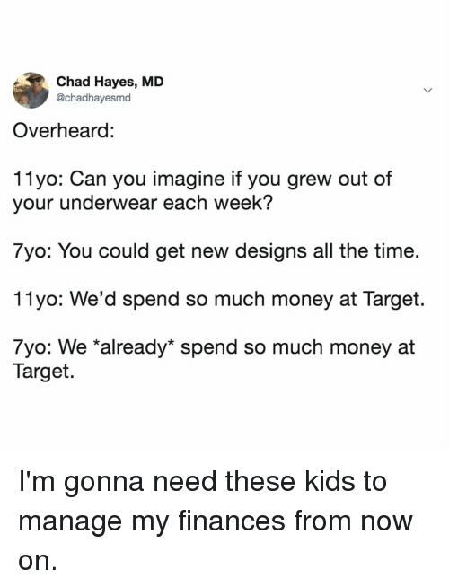 Money, Target, and Kids: Chad Hayes, MD  @chadhayesmd  Overheard:  11yo: Can you imagine if you grew out of  your underwear each week?  7yo: You could get new designs all the time  11yo: We'd spend so much money at Target.  7yo: We *already* spend so much money at  Target. I'm gonna need these kids to manage my finances from now on.