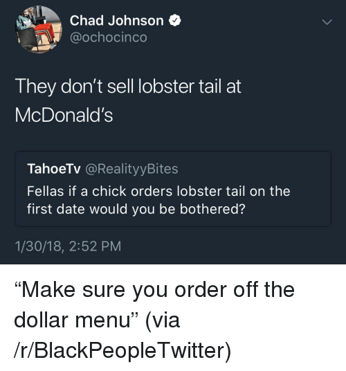 "Blackpeopletwitter, McDonalds, and Date: Chad Johnson *  @ochocinco  They don't sell lobster tail at  McDonald's  TahoeTv @RealityyBites  Fellas if a chick orders lobster tail on the  first date would you be bothered?  1/30/18, 2:52 PM <p>""Make sure you order off the dollar menu"" (via /r/BlackPeopleTwitter)</p>"