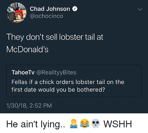 McDonalds, Memes, and Wshh: Chad Johnson *  @ochocinco  They don't sell obster tail at  McDonald's  TahoeTV @RealityyBites  Fellas if a chick orders lobster tail on the  first date would you be bothered?  1/30/18, 2:52 PM He ain't lying.. 🤷‍♂️😂💀 WSHH