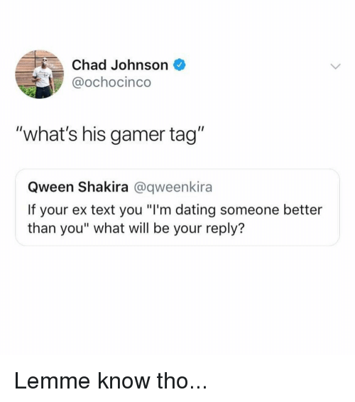 "Shakira: Chad Johnson  @ochocinco  ""what's his gamer tag""  Qween Shakira @qweenkira  If your ex text you ""I'm dating someone better  than you"" what will be your reply? Lemme know tho..."