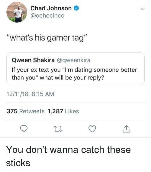 "Shakira: Chad Johnson  @ochocinco  ""what's his gamer tag""  Qween Shakira @qweenkira  If your ex text you ""I'm dating someone better  than you"" what will be your reply?  12/11/18, 8:15 AM  375 Retweets 1,287 Likes You don't wanna catch these sticks"
