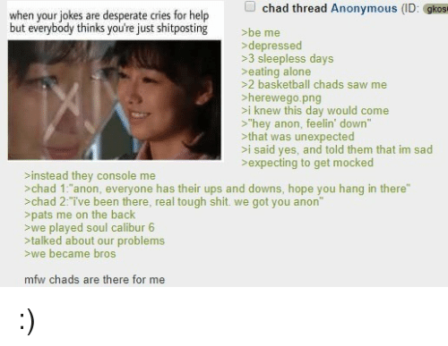 "MFW: chad thread Anonymous (ID: gkos  when your jokes are desperate cries for help  but everybody thinks you're just shitposting  be me  depressed  >3 sleepless days  >eating alone  >2 basketball chads saw me  >herewego.png  >i knew this day would come  >""hey anon, feelin' down""  >that was unexpected  >i said yes, and told them that im sad  >expecting to get mocked  >instead they console me  >chad 1:""anon, everyone has their ups and downs, hope you hang in there""  >chad 2:ive been there, real tough shit. we got you anon""  >pats me on the back  >we played soul calibur 6  >talked about our problem:s  >we became bros  mfw chads are there for me :)"