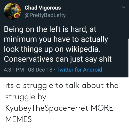 Android, Dank, and Memes: Chad Vigorous  @PrettyBadLefty  Being on the left is hard, at  minimum you have to actually  look things up on wikipedia.  Conservatives can just say shit  4:31 PM 08 Dec 18 Twitter for Android its a struggle to talk about the struggle by KyubeyTheSpaceFerret MORE MEMES