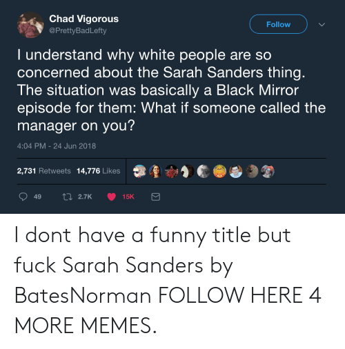 Vigorous: Chad Vigorous  @PrettyBadLefty  Follow  I understand why white people are so  concerned about the Sarah Sanders thing  The situation was basically a Black Mirror  episode for them: What if someone called the  manager on you?  4:04 PM-24 Jun 2018  2,731 Retweets 14,776 Likes  鼎重寸濟  49  2.7K  15K I dont have a funny title but fuck Sarah Sanders by BatesNorman FOLLOW HERE 4 MORE MEMES.