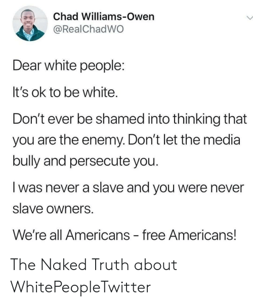 White People, Free, and Naked: Chad Williams-Owen  @RealChadWO  Dear white people:  It's ok to be white.  Don't ever be shamed into thinking that  you are the enemy. Don't let the media  bully and persecute you.  was never a slave and you were never  slave owners  We're all Americans free Americans! The Naked Truth about WhitePeopleTwitter